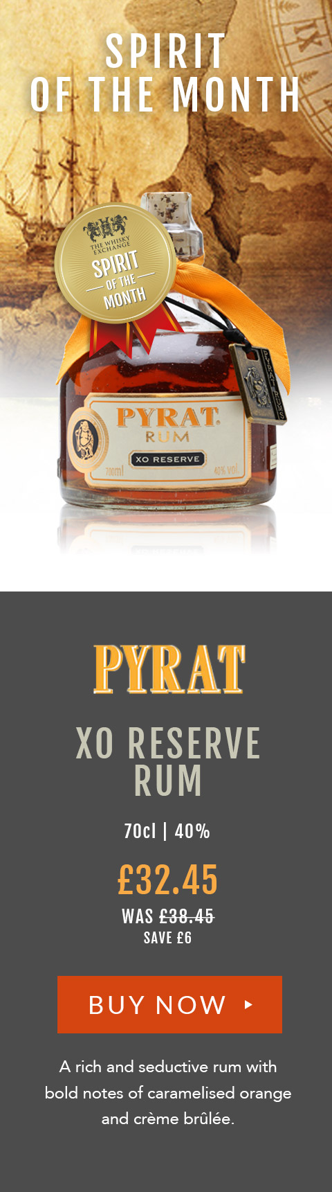 Spirit of the Month Pyrat XO Reserve Rum 70cl | 40% A rich and seductive rum with bold notes of caramelised orange and crème brûlée. £32.45 (was £38.45) save £6