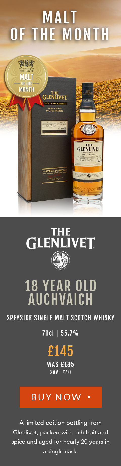 Glenlivet 18 Year Old Auchvaich Speyside Single Malt Scotch Whisky 70cl | 55.7% £145 (was £185) save £40 A limited-edition bottling from Glenlivet, packed with rich fruit and spice and aged for nearly 20 years in a single cask.