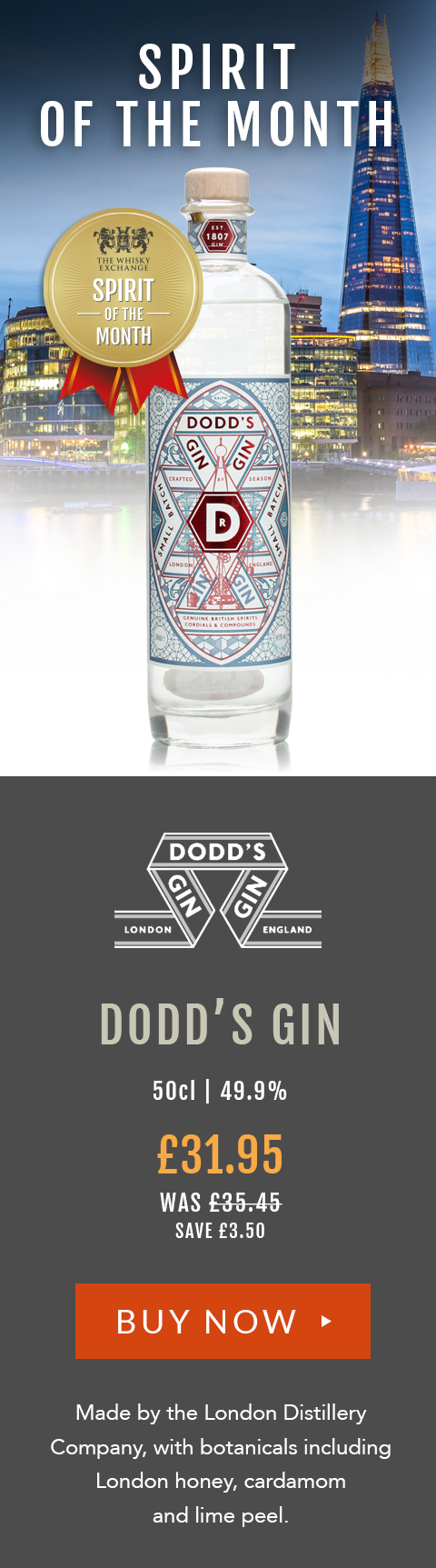 Spirit of the Month [Dodd's Logo] Dodd's GIN 50cl | 49.9% £31.95 (was £35.45) save £3.50 Made by the London Distillery Company, with botanicals including London honey, cardamom and lime peel.