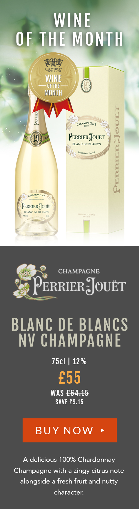 Blanc de Blancs NV Champagne 75cl | 12% £55 (was £64.15) – save £9.15 A delicious 100% Chardonnay Champagne with a zingy citrus note alongside a fresh fruit and nutty character.